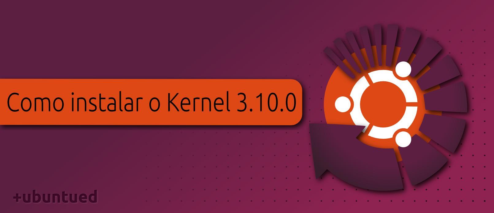 Como instalar o novo Kernel Linux 3.10.0 no Ubuntu 13.04/12.10