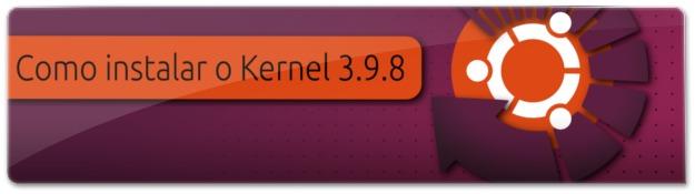 Como instalar o Kernel 3.9.8 no Ubuntu