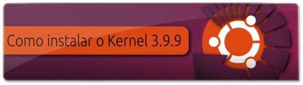 Instalando o Kernel 3.9.9 no Ubuntu